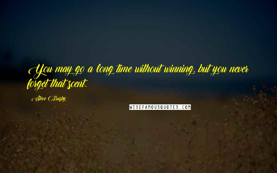 Steve Busby quotes: You may go a long time without winning, but you never forget that scent.