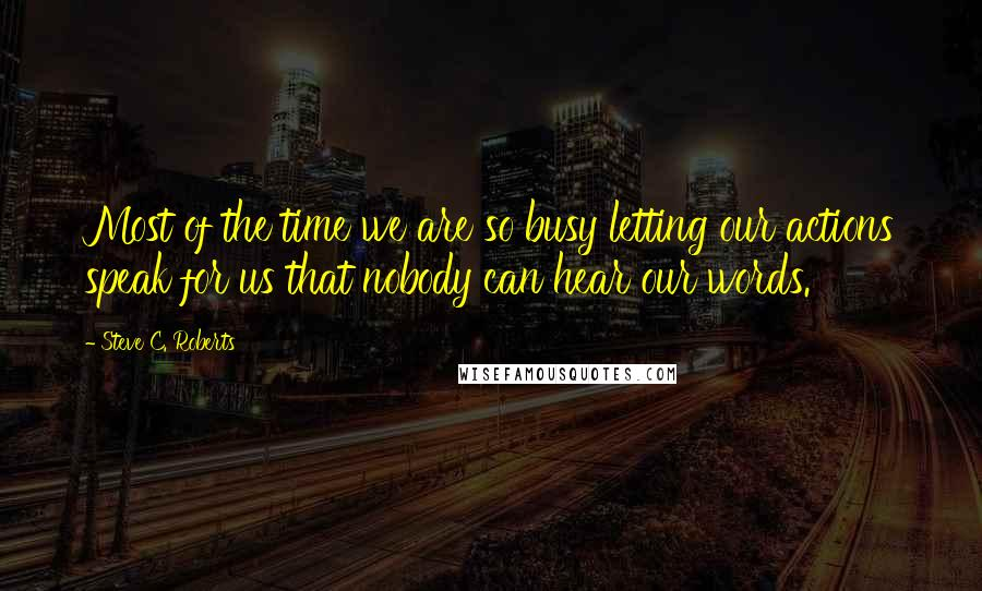 Steve C. Roberts quotes: Most of the time we are so busy letting our actions speak for us that nobody can hear our words.