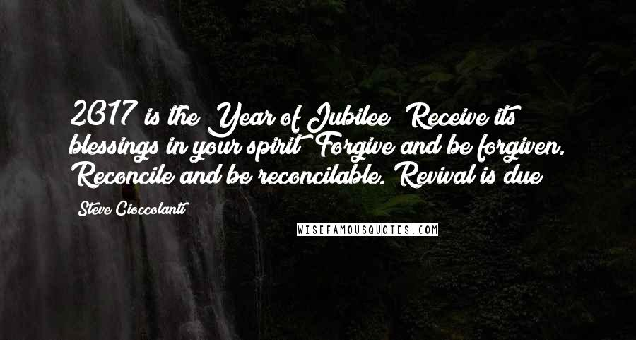 Steve Cioccolanti quotes: 2017 is the Year of Jubilee! Receive its blessings in your spirit! Forgive and be forgiven. Reconcile and be reconcilable. Revival is due!