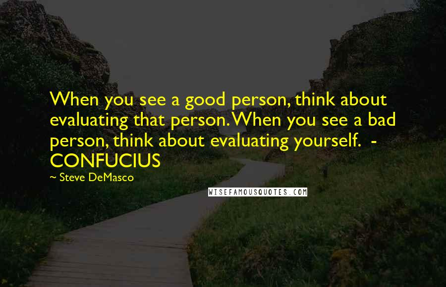 Steve DeMasco quotes: When you see a good person, think about evaluating that person. When you see a bad person, think about evaluating yourself. - CONFUCIUS