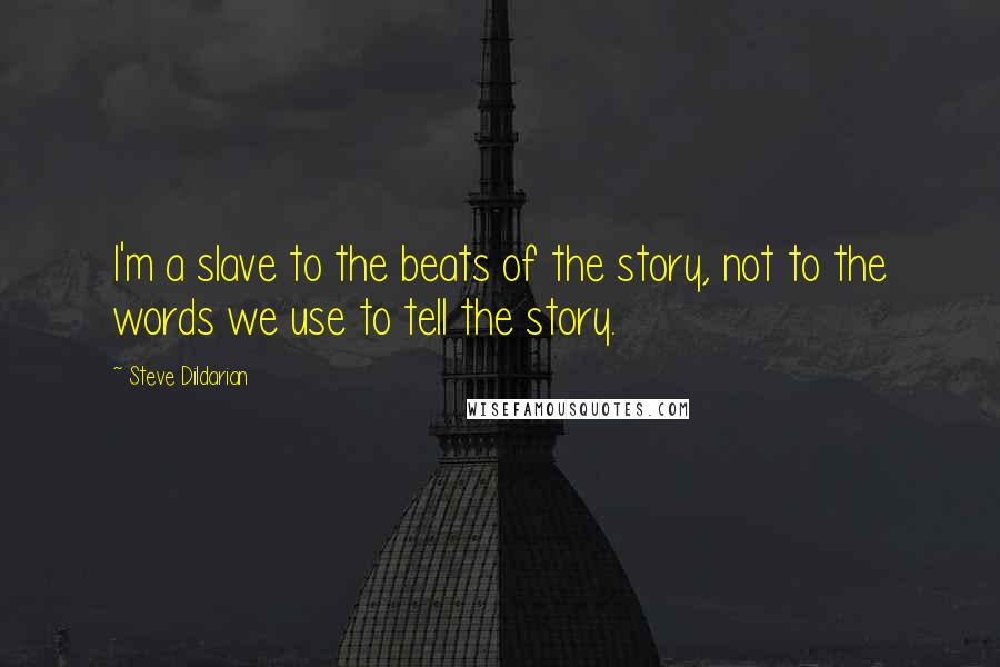 Steve Dildarian quotes: I'm a slave to the beats of the story, not to the words we use to tell the story.