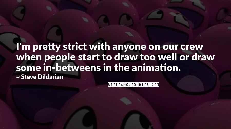 Steve Dildarian quotes: I'm pretty strict with anyone on our crew when people start to draw too well or draw some in-betweens in the animation.