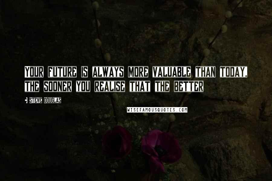 Steve Douglas quotes: Your future is always more valuable than today, the sooner you realise that the better