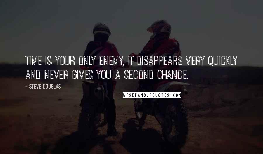 Steve Douglas quotes: Time is your only enemy, it disappears very quickly and never gives you a second chance.