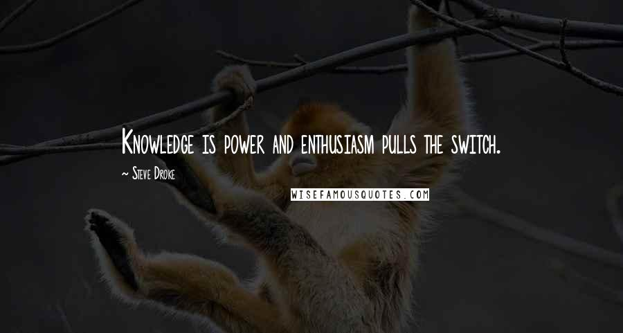 Steve Droke quotes: Knowledge is power and enthusiasm pulls the switch.
