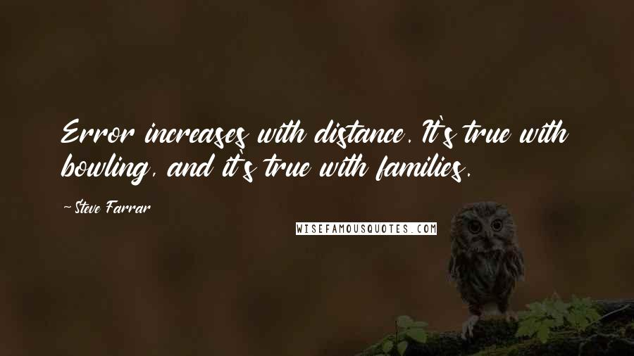 Steve Farrar quotes: Error increases with distance. It's true with bowling, and it's true with families.
