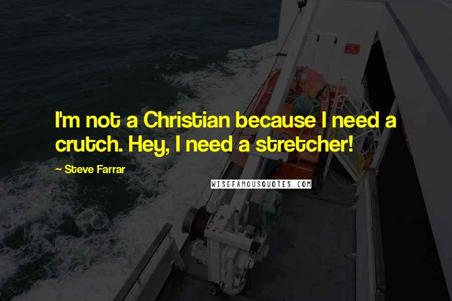 Steve Farrar quotes: I'm not a Christian because I need a crutch. Hey, I need a stretcher!