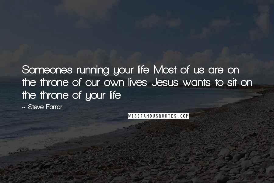 Steve Farrar quotes: Someone's running your life. Most of us are on the throne of our own lives. Jesus wants to sit on the throne of your life.