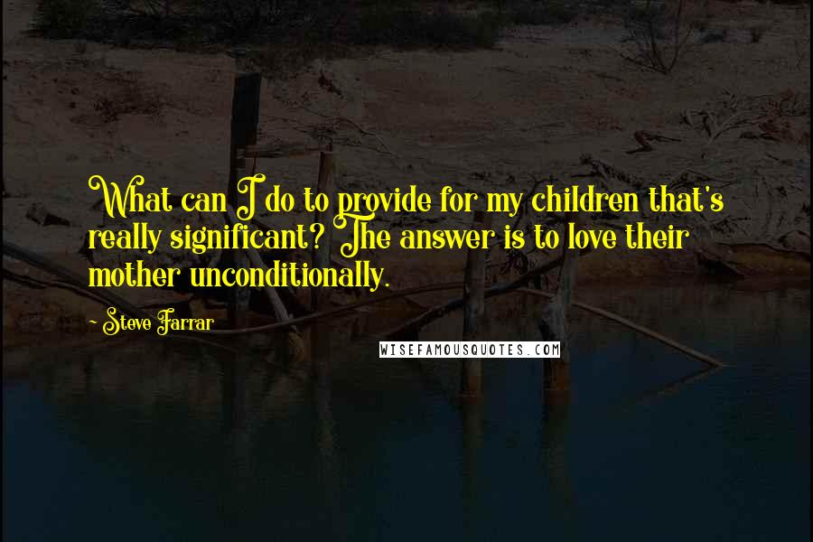 Steve Farrar quotes: What can I do to provide for my children that's really significant? The answer is to love their mother unconditionally.