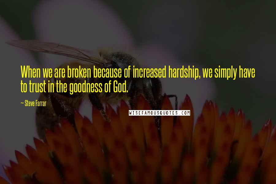 Steve Farrar quotes: When we are broken because of increased hardship, we simply have to trust in the goodness of God.