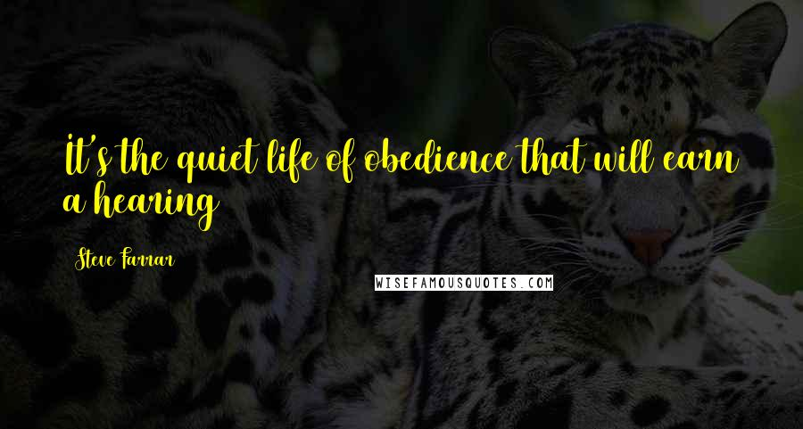 Steve Farrar quotes: It's the quiet life of obedience that will earn a hearing