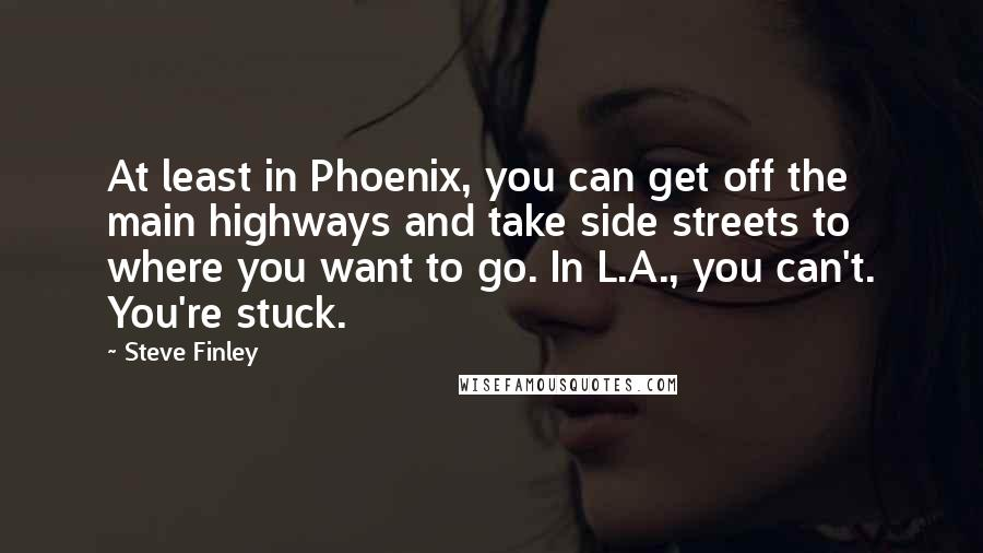 Steve Finley quotes: At least in Phoenix, you can get off the main highways and take side streets to where you want to go. In L.A., you can't. You're stuck.