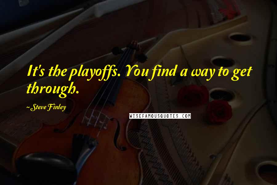 Steve Finley quotes: It's the playoffs. You find a way to get through.