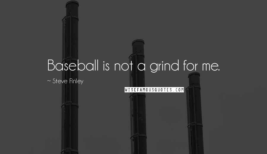 Steve Finley quotes: Baseball is not a grind for me.