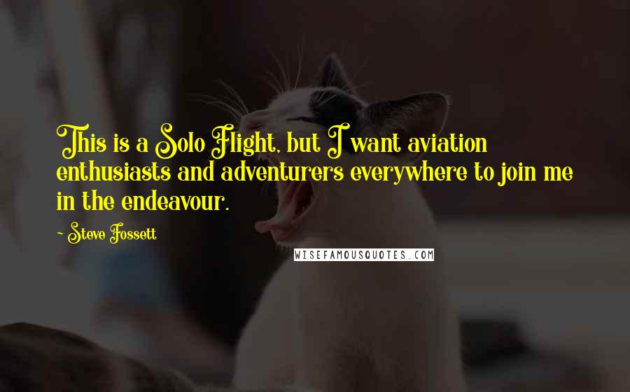 Steve Fossett quotes: This is a Solo Flight, but I want aviation enthusiasts and adventurers everywhere to join me in the endeavour.