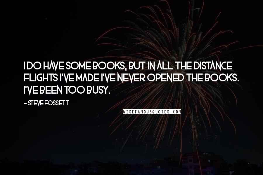 Steve Fossett quotes: I do have some books, but in all the distance flights I've made I've never opened the books. I've been too busy.