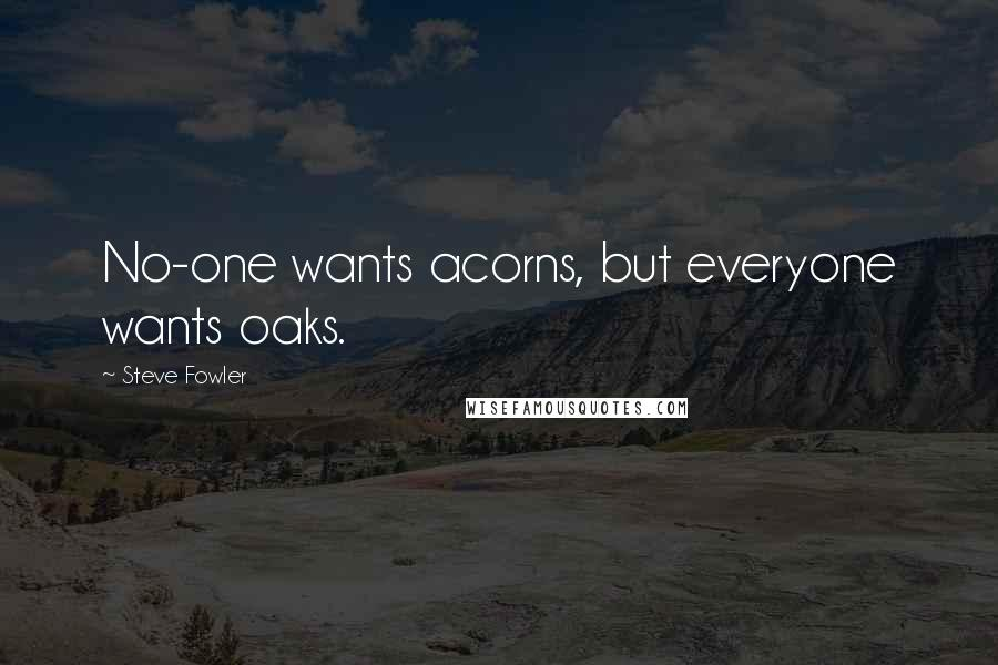 Steve Fowler quotes: No-one wants acorns, but everyone wants oaks.