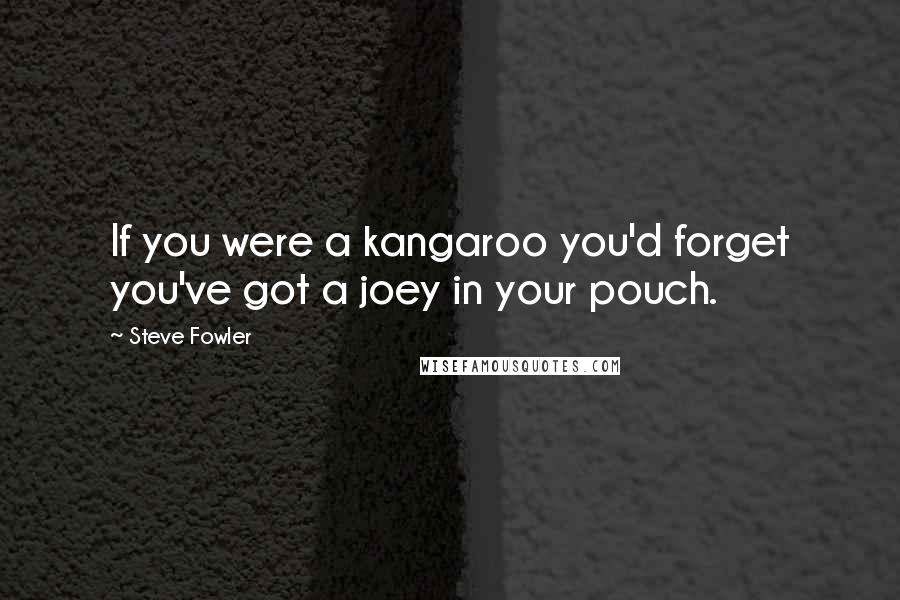 Steve Fowler quotes: If you were a kangaroo you'd forget you've got a joey in your pouch.