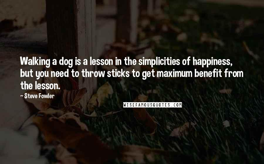 Steve Fowler quotes: Walking a dog is a lesson in the simplicities of happiness, but you need to throw sticks to get maximum benefit from the lesson.