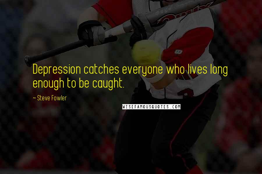 Steve Fowler quotes: Depression catches everyone who lives long enough to be caught.