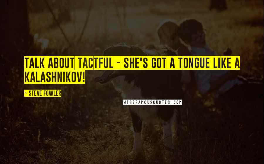 Steve Fowler quotes: Talk about tactful - she's got a tongue like a Kalashnikov!