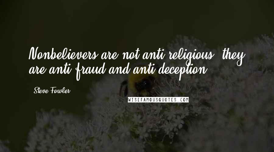 Steve Fowler quotes: Nonbelievers are not anti-religious, they are anti-fraud and anti-deception.