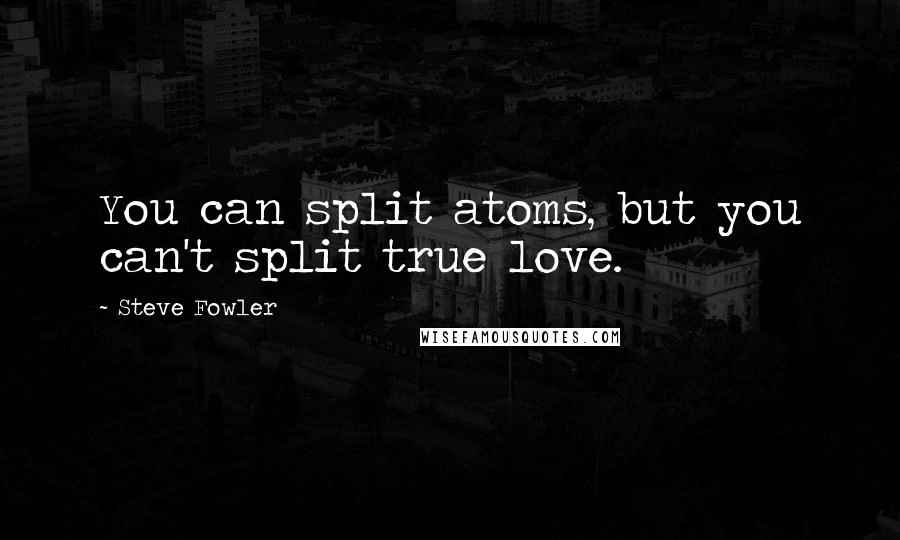 Steve Fowler quotes: You can split atoms, but you can't split true love.