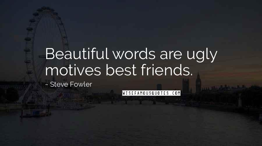 Steve Fowler quotes: Beautiful words are ugly motives best friends.