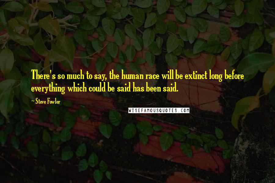 Steve Fowler quotes: There's so much to say, the human race will be extinct long before everything which could be said has been said.