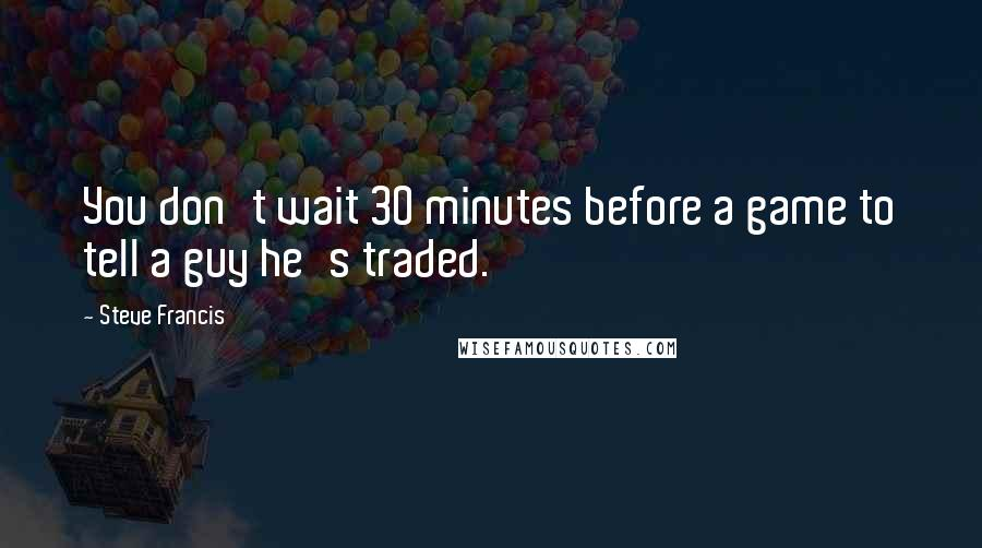 Steve Francis quotes: You don't wait 30 minutes before a game to tell a guy he's traded.