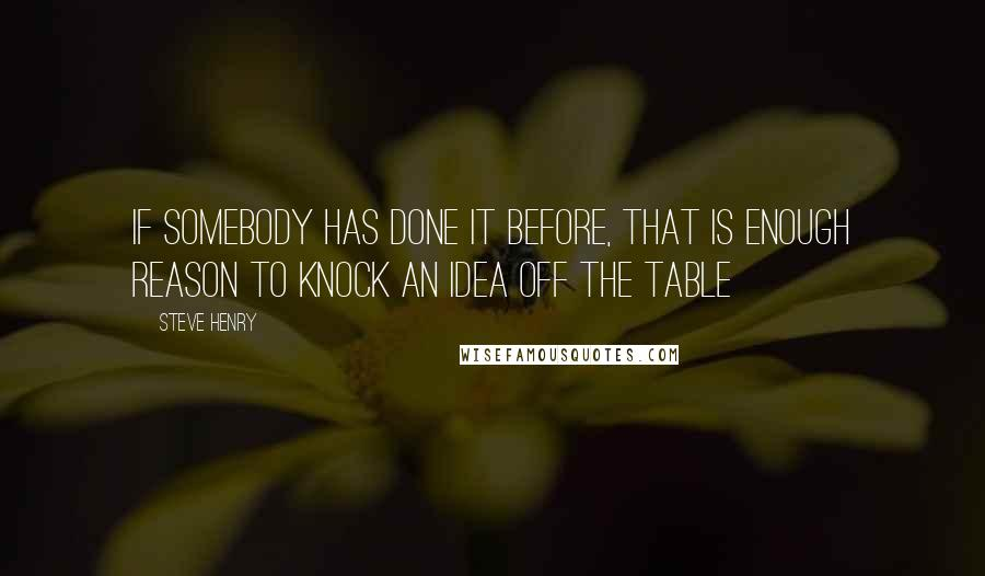 Steve Henry quotes: If somebody has done it before, that is enough reason to knock an idea off the table