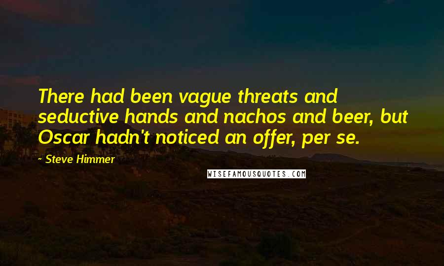 Steve Himmer quotes: There had been vague threats and seductive hands and nachos and beer, but Oscar hadn't noticed an offer, per se.
