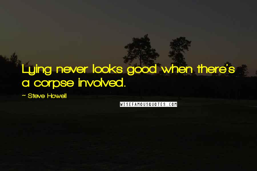 Steve Howell quotes: Lying never looks good when there's a corpse involved.