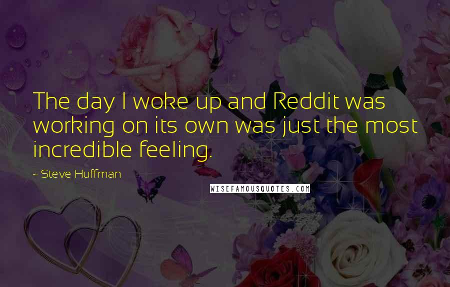 Steve Huffman quotes: The day I woke up and Reddit was working on its own was just the most incredible feeling.