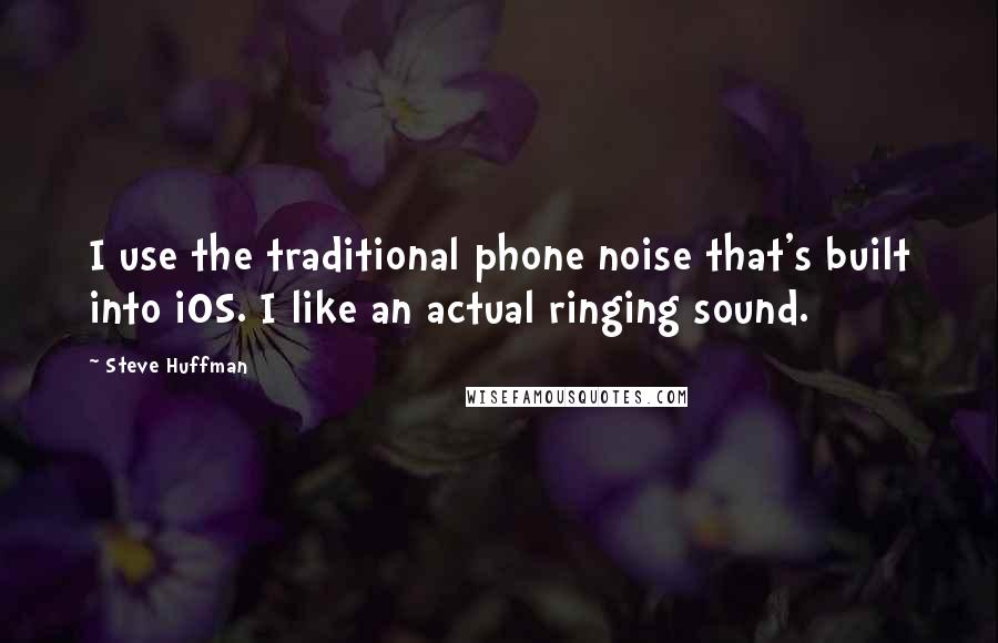 Steve Huffman quotes: I use the traditional phone noise that's built into iOS. I like an actual ringing sound.