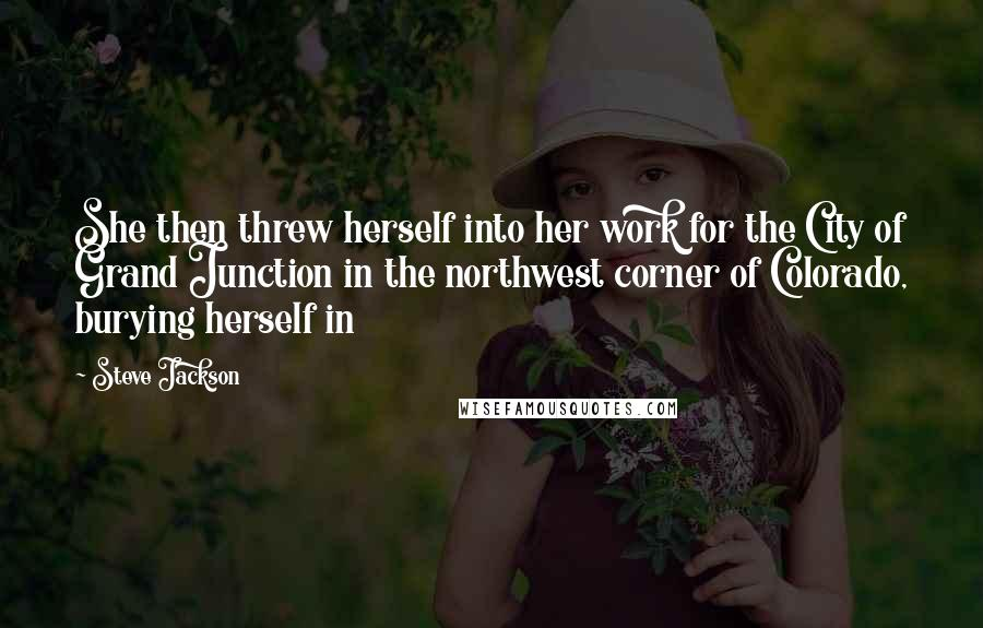 Steve Jackson quotes: She then threw herself into her work for the City of Grand Junction in the northwest corner of Colorado, burying herself in