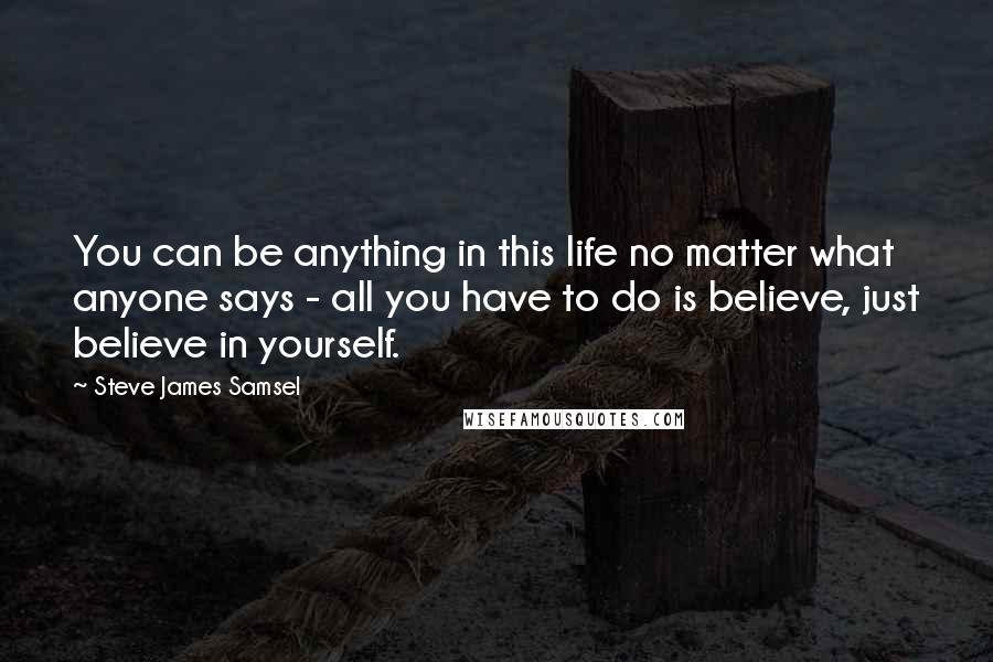 Steve James Samsel quotes: You can be anything in this life no matter what anyone says - all you have to do is believe, just believe in yourself.