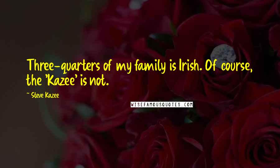 Steve Kazee quotes: Three-quarters of my family is Irish. Of course, the 'Kazee' is not.