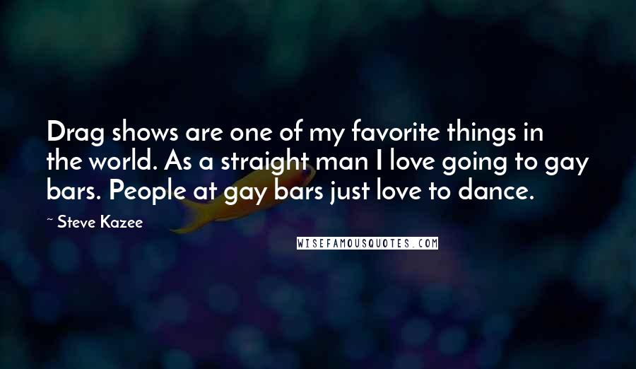 Steve Kazee quotes: Drag shows are one of my favorite things in the world. As a straight man I love going to gay bars. People at gay bars just love to dance.