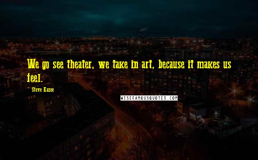 Steve Kazee quotes: We go see theater, we take in art, because it makes us feel.