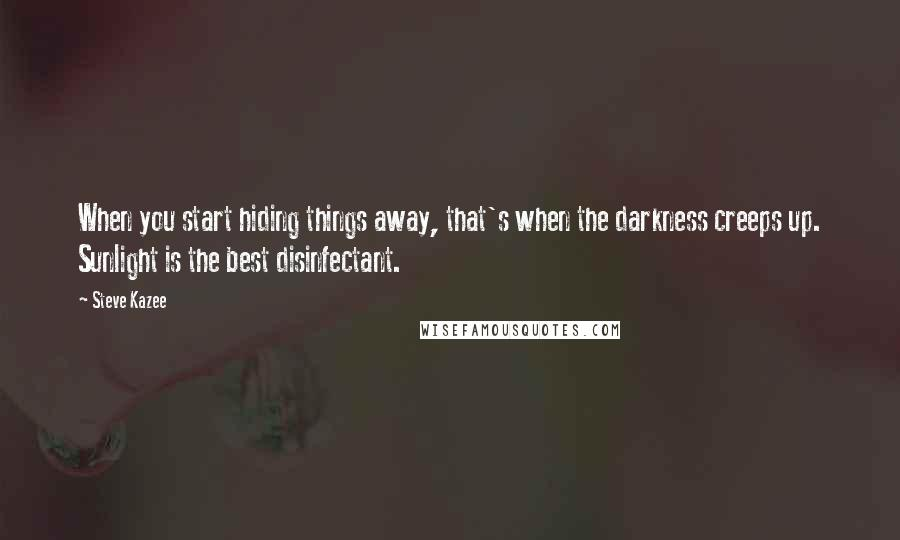 Steve Kazee quotes: When you start hiding things away, that's when the darkness creeps up. Sunlight is the best disinfectant.