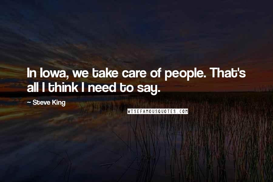 Steve King quotes: In Iowa, we take care of people. That's all I think I need to say.