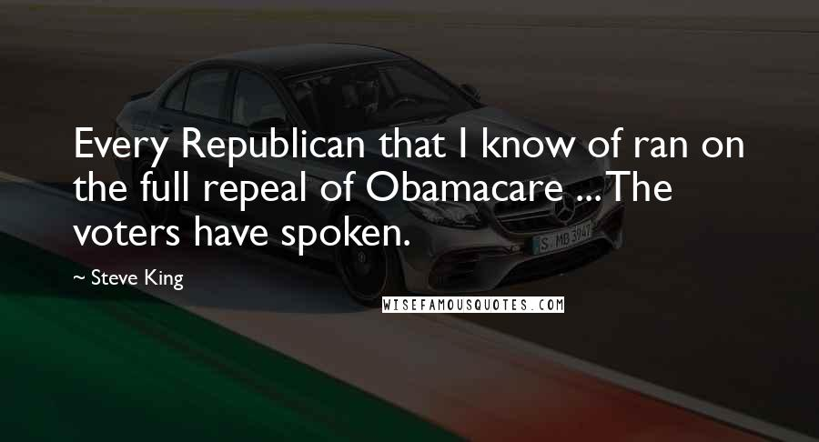 Steve King quotes: Every Republican that I know of ran on the full repeal of Obamacare ... The voters have spoken.
