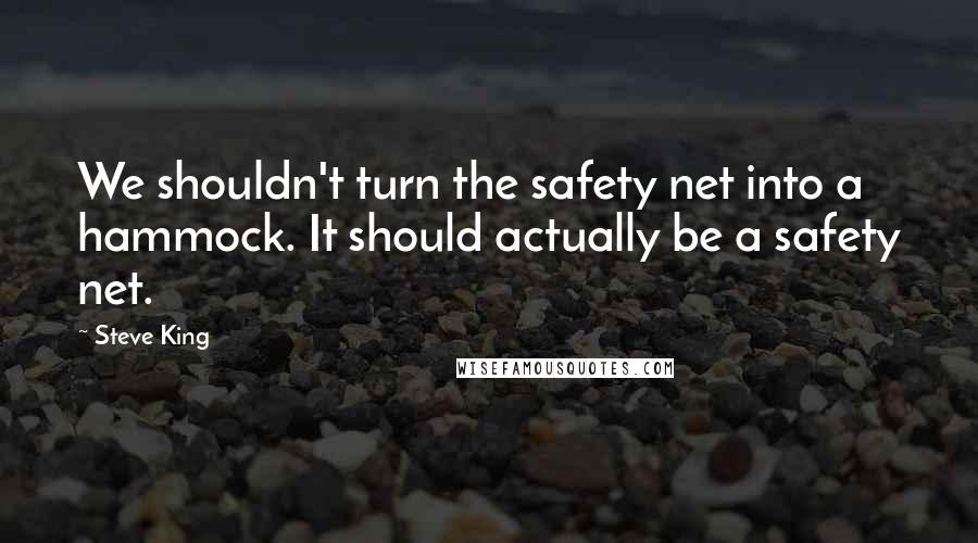 Steve King quotes: We shouldn't turn the safety net into a hammock. It should actually be a safety net.