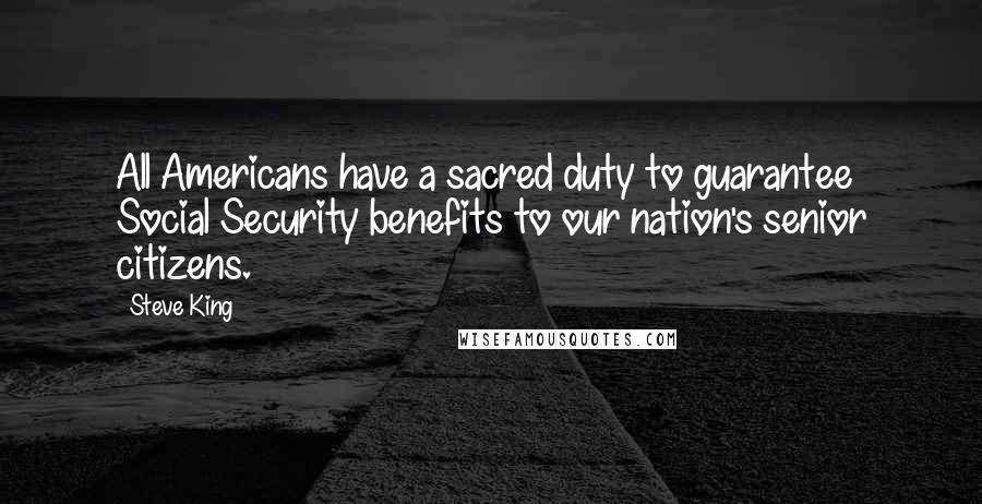 Steve King quotes: All Americans have a sacred duty to guarantee Social Security benefits to our nation's senior citizens.