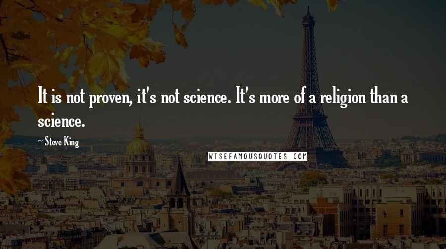 Steve King quotes: It is not proven, it's not science. It's more of a religion than a science.
