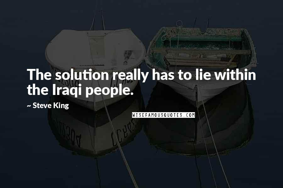 Steve King quotes: The solution really has to lie within the Iraqi people.