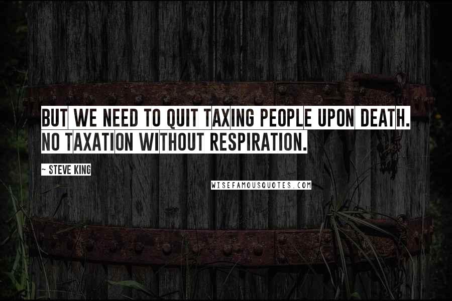 Steve King quotes: But we need to quit taxing people upon death. No taxation without respiration.
