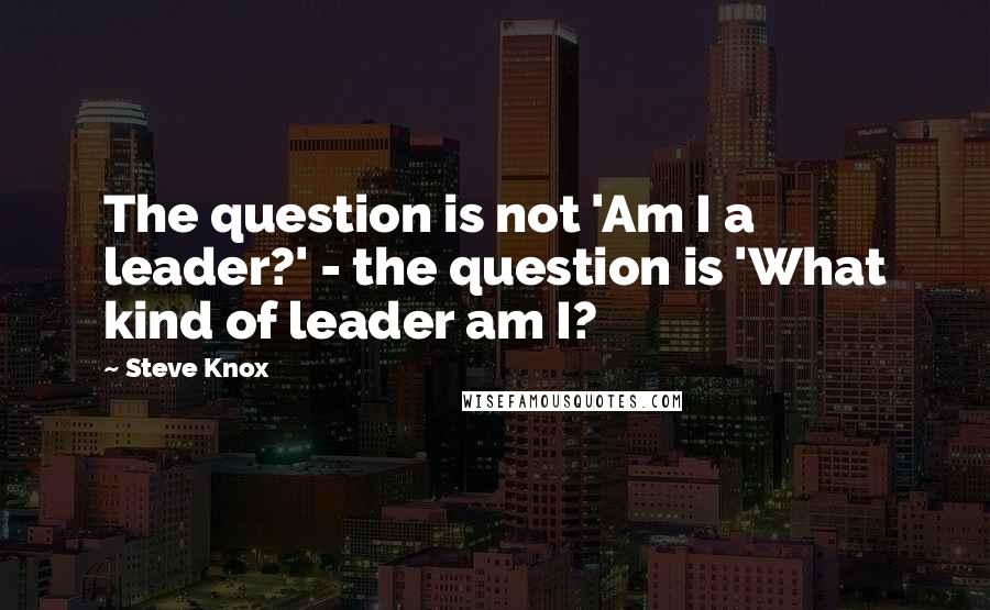 Steve Knox quotes: The question is not 'Am I a leader?' - the question is 'What kind of leader am I?