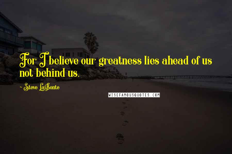 Steve LaBonte quotes: For I believe our greatness lies ahead of us not behind us.
